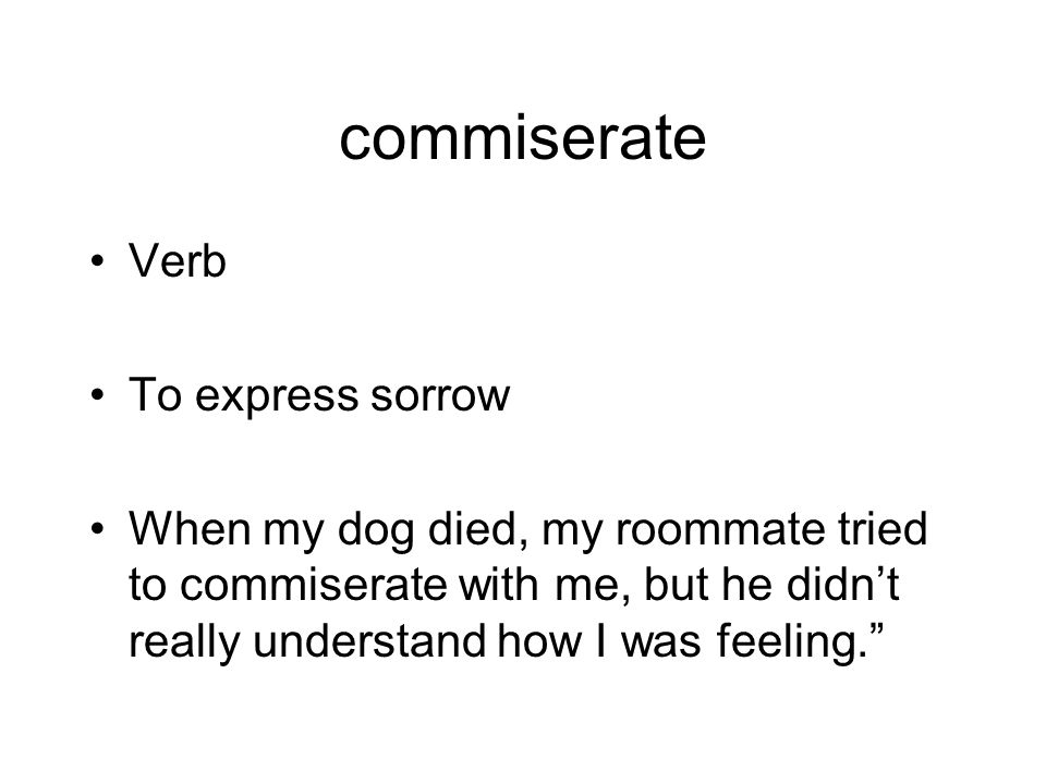 commiserate Verb To express sorrow When my dog died, my roommate tried to commiserate with me, but he didn't really understand how I was feeling.