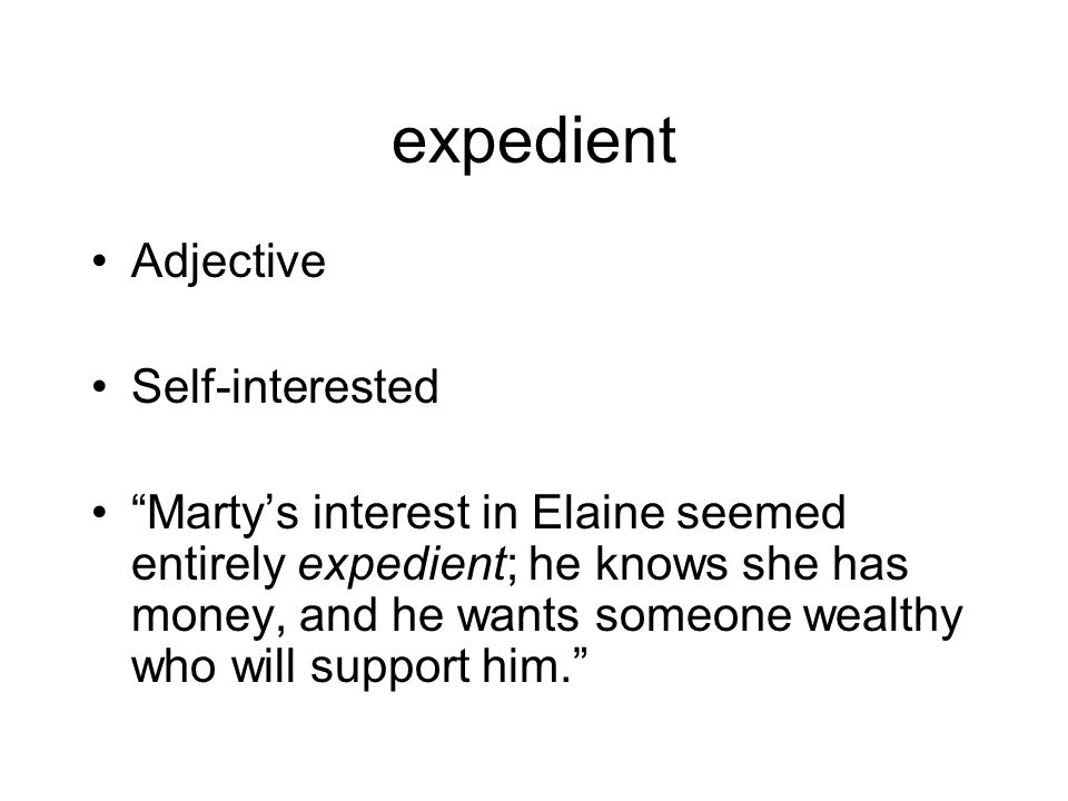 expedient Adjective Self-interested Marty's interest in Elaine seemed entirely expedient; he knows she has money, and he wants someone wealthy who will support him.