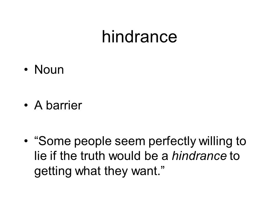 hindrance Noun A barrier Some people seem perfectly willing to lie if the truth would be a hindrance to getting what they want.