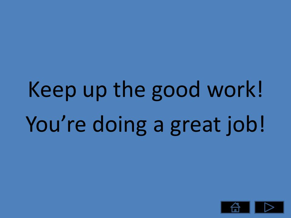 Keep up the good work! You're doing a great job!