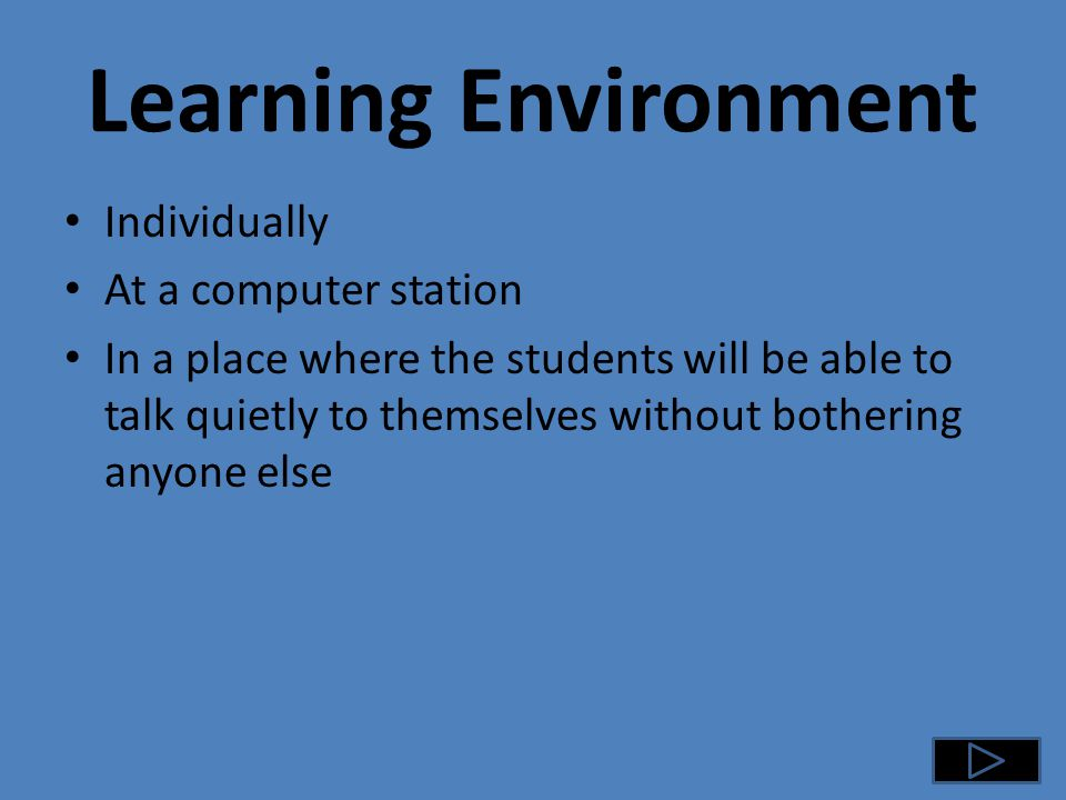 Learning Environment Individually At a computer station In a place where the students will be able to talk quietly to themselves without bothering anyone else