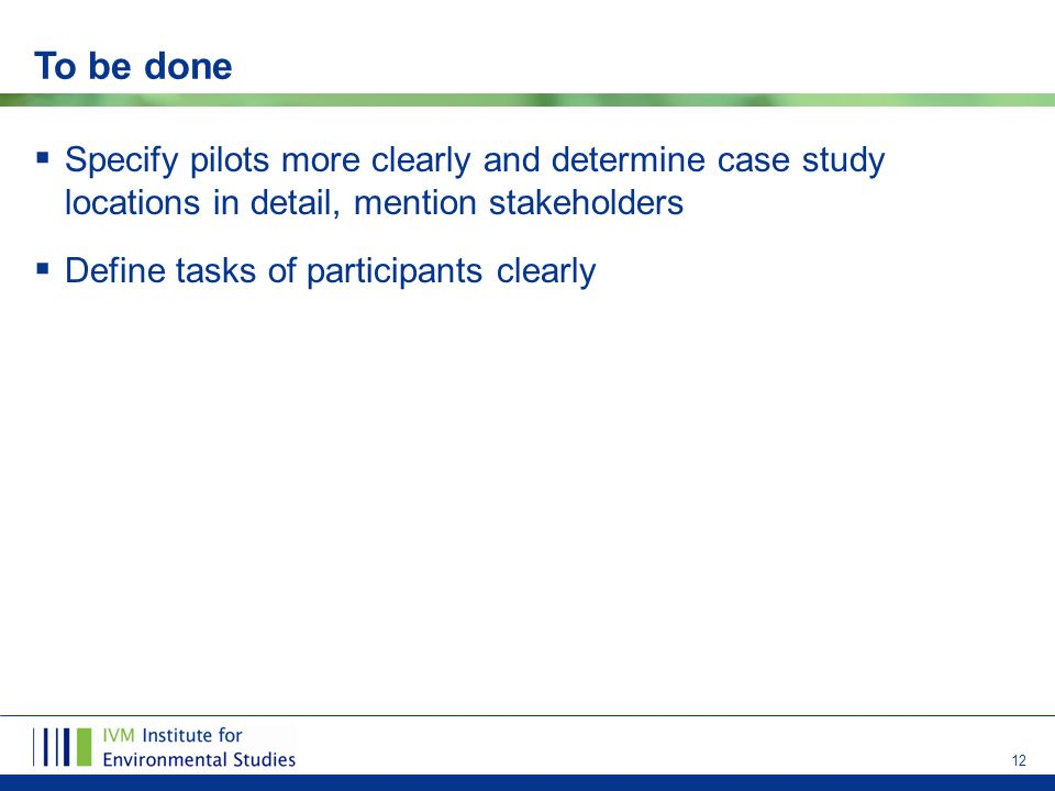 12 To be done  Specify pilots more clearly and determine case study locations in detail, mention stakeholders  Define tasks of participants clearly