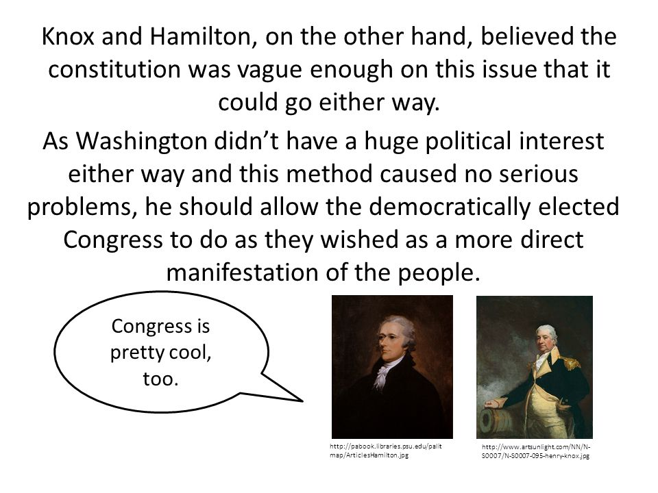 Knox and Hamilton, on the other hand, believed the constitution was vague enough on this issue that it could go either way.