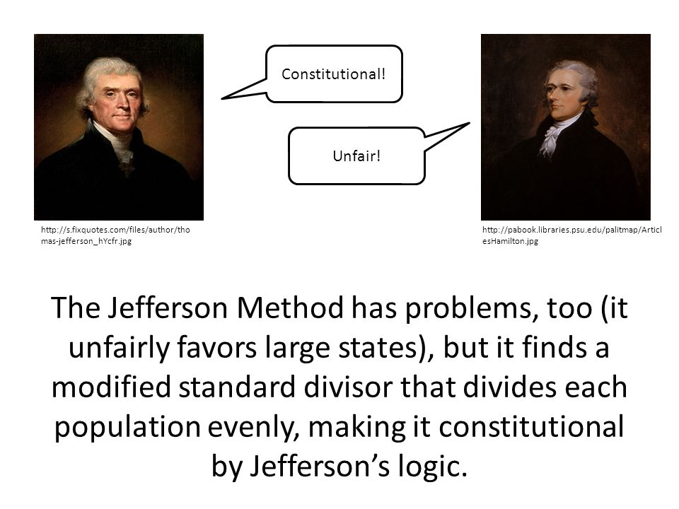 The Jefferson Method has problems, too (it unfairly favors large states), but it finds a modified standard divisor that divides each population evenly, making it constitutional by Jefferson's logic.