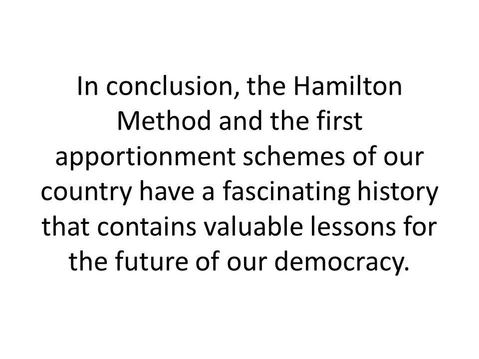 In conclusion, the Hamilton Method and the first apportionment schemes of our country have a fascinating history that contains valuable lessons for the future of our democracy.