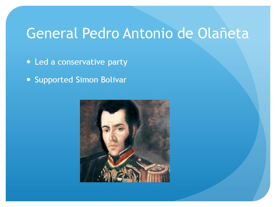 General Pedro Antonio de Olañeta Led a conservative party Supported Simon Bolivar