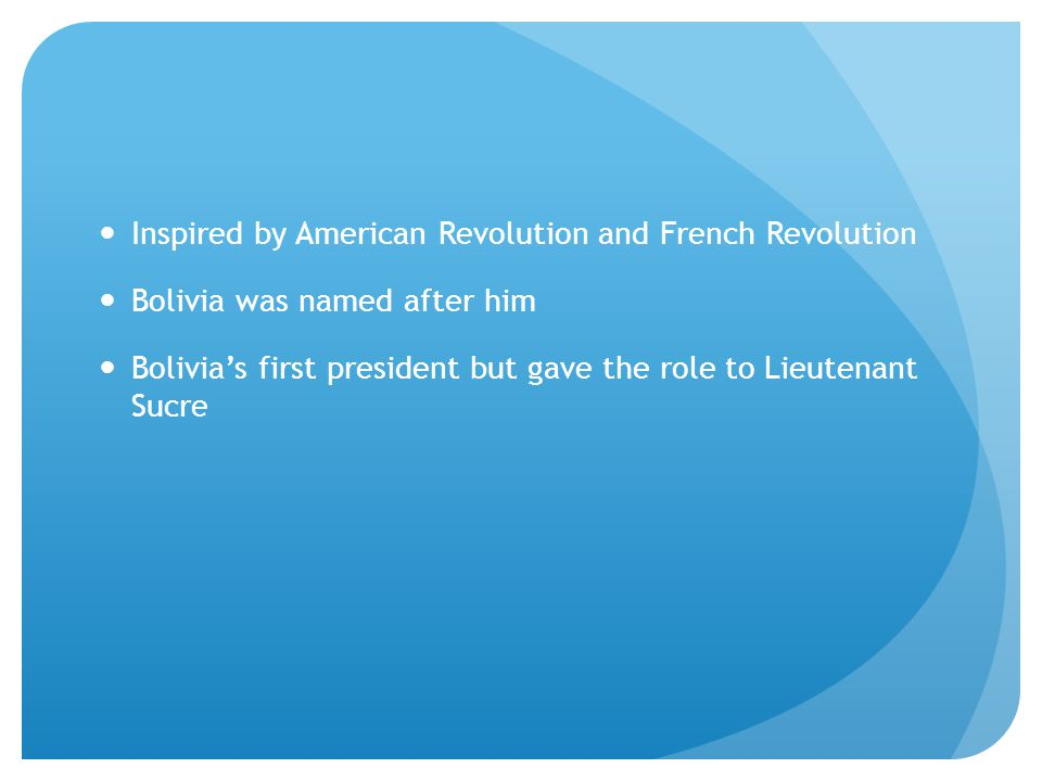 Inspired by American Revolution and French Revolution Bolivia was named after him Bolivia's first president but gave the role to Lieutenant Sucre