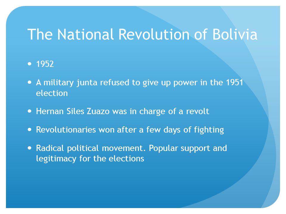 The National Revolution of Bolivia 1952 A military junta refused to give up power in the 1951 election Hernan Siles Zuazo was in charge of a revolt Revolutionaries won after a few days of fighting Radical political movement.