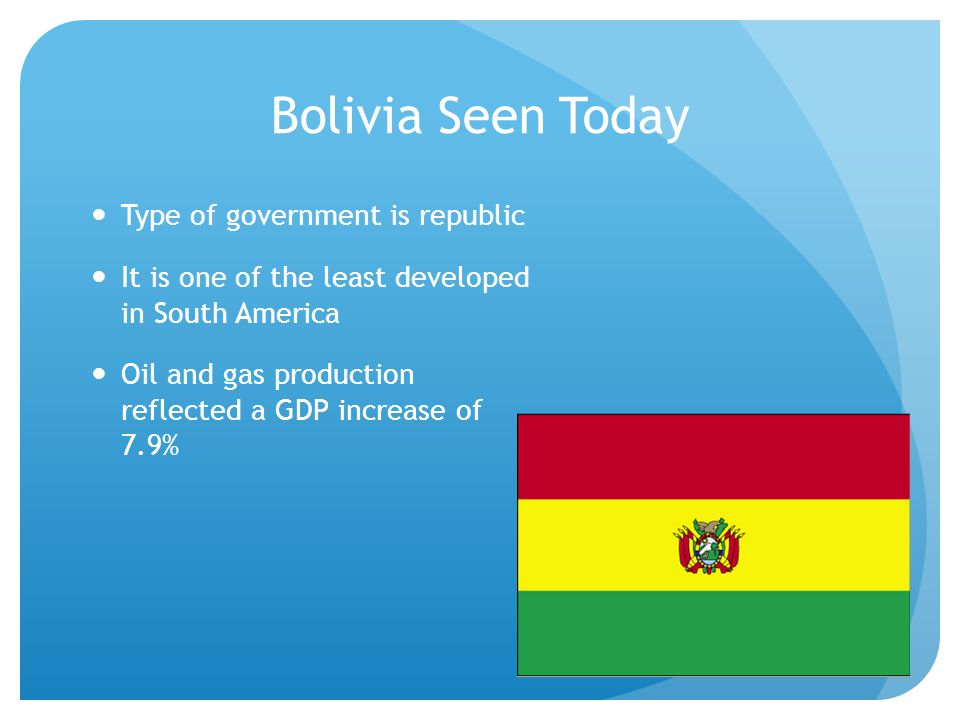 Bolivia Seen Today Type of government is republic It is one of the least developed in South America Oil and gas production reflected a GDP increase of 7.9%