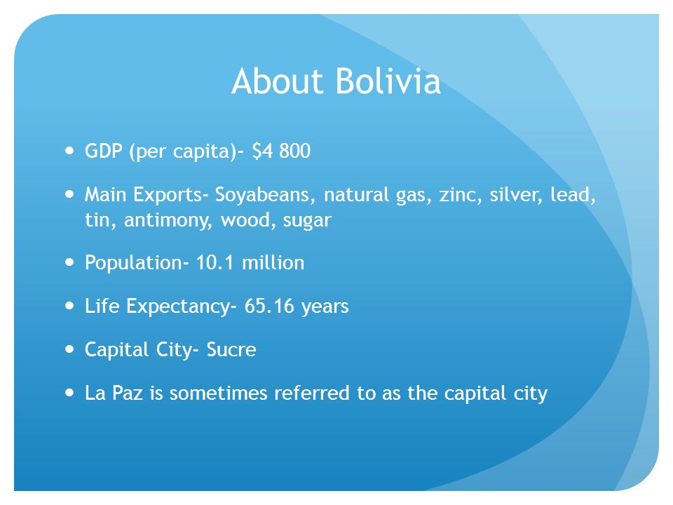 About Bolivia GDP (per capita)- $4 800 Main Exports- Soyabeans, natural gas, zinc, silver, lead, tin, antimony, wood, sugar Population- 10.1 million Life Expectancy- 65.16 years Capital City- Sucre La Paz is sometimes referred to as the capital city