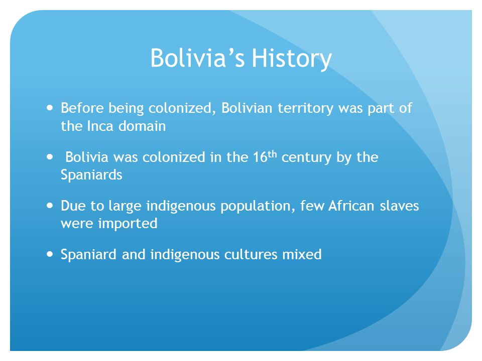 Bolivia's History Before being colonized, Bolivian territory was part of the Inca domain Bolivia was colonized in the 16 th century by the Spaniards Due to large indigenous population, few African slaves were imported Spaniard and indigenous cultures mixed