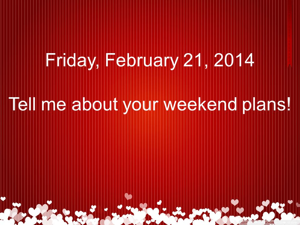 Friday, February 21, 2014 Tell me about your weekend plans!