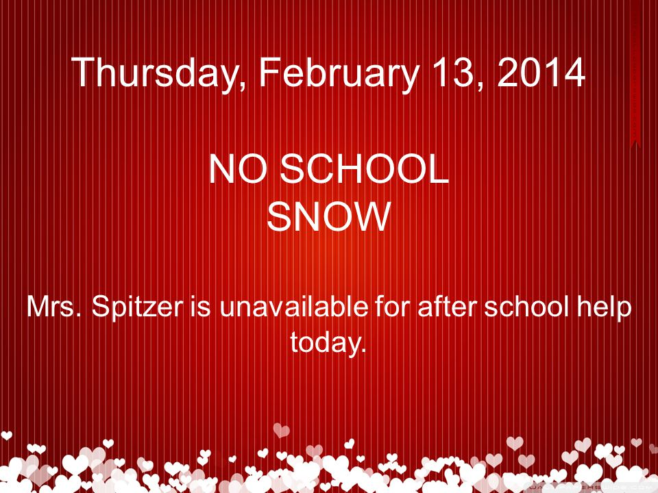 Thursday, February 13, 2014 NO SCHOOL SNOW Mrs. Spitzer is unavailable for after school help today.