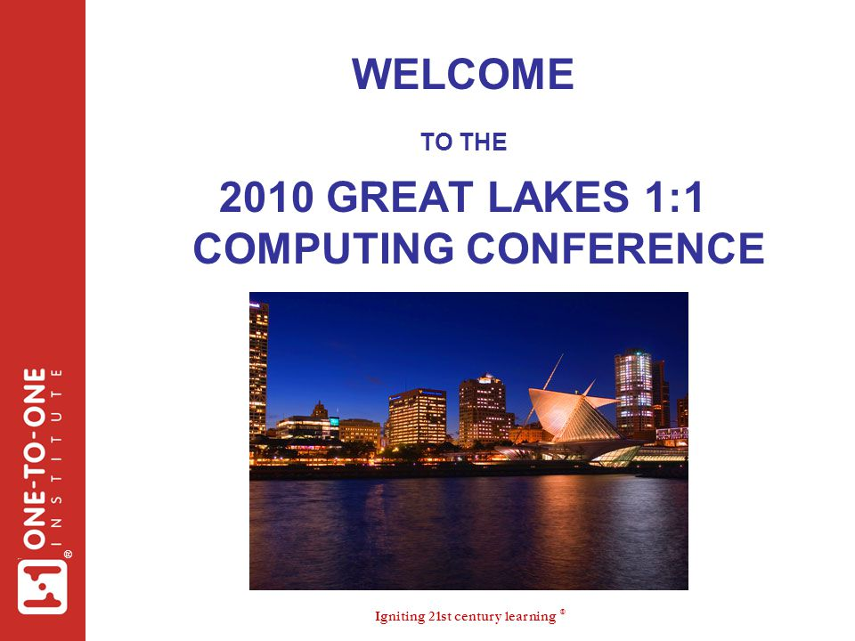Igniting 21st century learning ® ® WELCOME TO THE 2010 GREAT LAKES 1:1 COMPUTING CONFERENCE