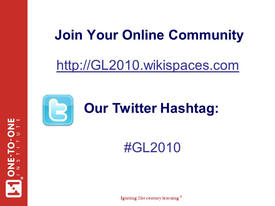 Igniting 21st century learning ® ® Join Your Online Community http://GL2010.wikispaces.com #GL2010 Our Twitter Hashtag: