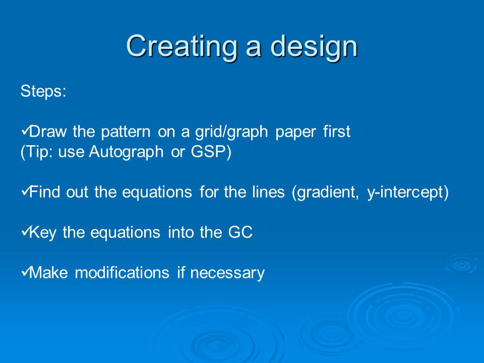Creating a design Steps: Draw the pattern on a grid/graph paper first (Tip: use Autograph or GSP) Find out the equations for the lines (gradient, y-intercept) Key the equations into the GC Make modifications if necessary