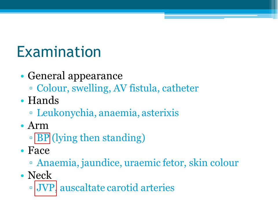 Examination General appearance ▫Colour, swelling, AV fistula, catheter Hands ▫Leukonychia, anaemia, asterixis Arm ▫BP (lying then standing) Face ▫Anaemia, jaundice, uraemic fetor, skin colour Neck ▫JVP, auscaltate carotid arteries