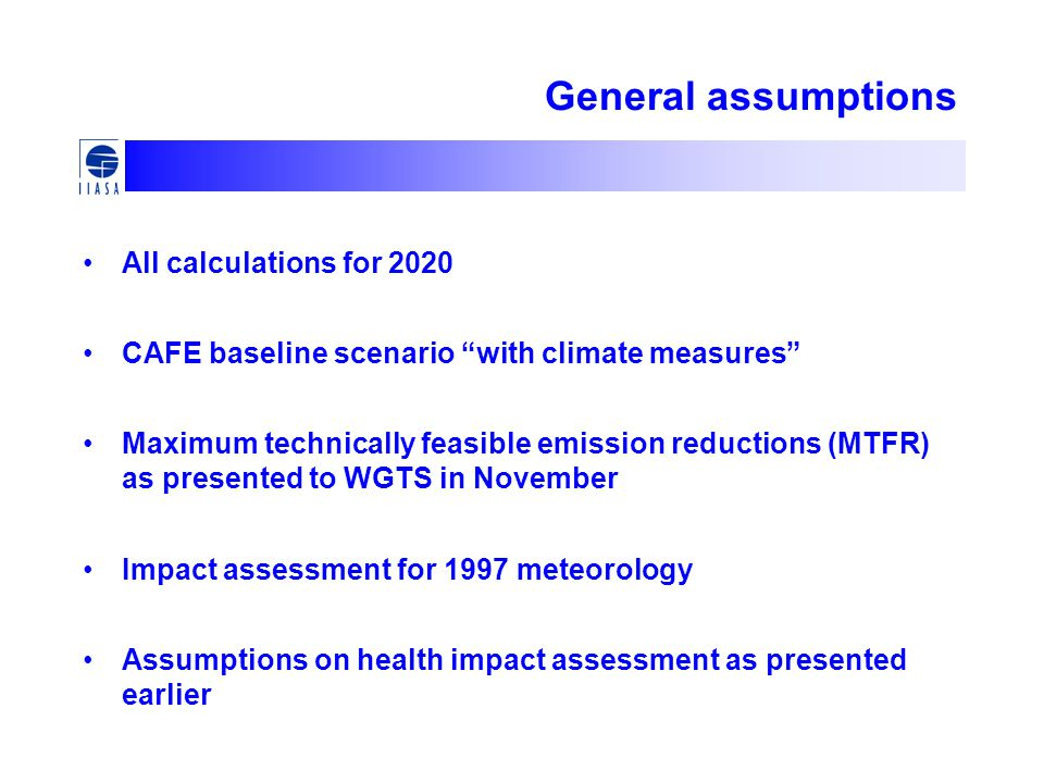 General assumptions All calculations for 2020 CAFE baseline scenario with climate measures Maximum technically feasible emission reductions (MTFR) as presented to WGTS in November Impact assessment for 1997 meteorology Assumptions on health impact assessment as presented earlier