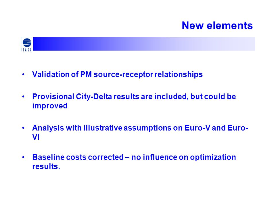 New elements Validation of PM source-receptor relationships Provisional City-Delta results are included, but could be improved Analysis with illustrative assumptions on Euro-V and Euro- VI Baseline costs corrected – no influence on optimization results.