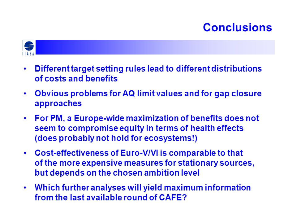 Conclusions Different target setting rules lead to different distributions of costs and benefits Obvious problems for AQ limit values and for gap closure approaches For PM, a Europe-wide maximization of benefits does not seem to compromise equity in terms of health effects (does probably not hold for ecosystems!) Cost-effectiveness of Euro-V/VI is comparable to that of the more expensive measures for stationary sources, but depends on the chosen ambition level Which further analyses will yield maximum information from the last available round of CAFE
