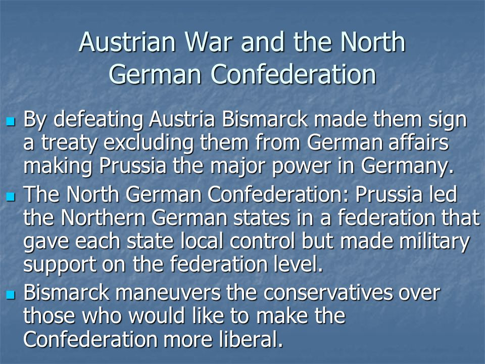 Austrian War and the North German Confederation By defeating Austria Bismarck made them sign a treaty excluding them from German affairs making Prussia the major power in Germany.