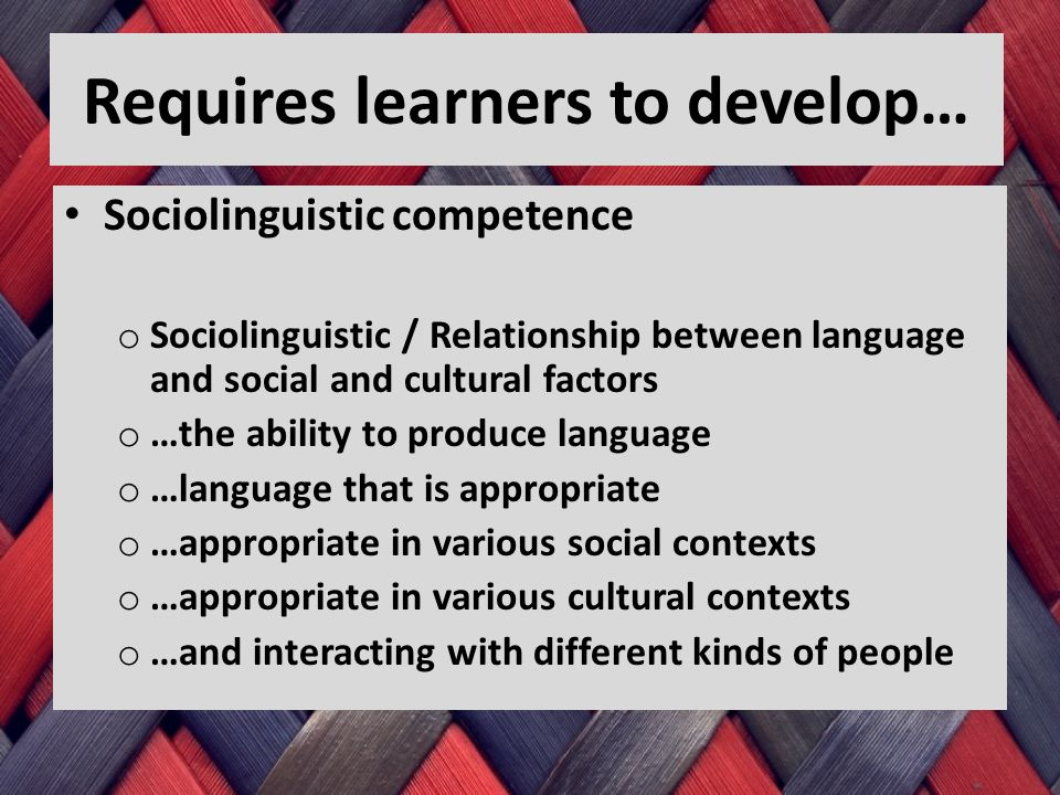 Requires learners to develop… Sociolinguistic competence o Sociolinguistic / Relationship between language and social and cultural factors o …the ability to produce language o …language that is appropriate o …appropriate in various social contexts o …appropriate in various cultural contexts o …and interacting with different kinds of people