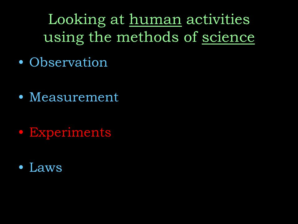 Looking at human activities using the methods of science Observation Measurement Experiments Laws