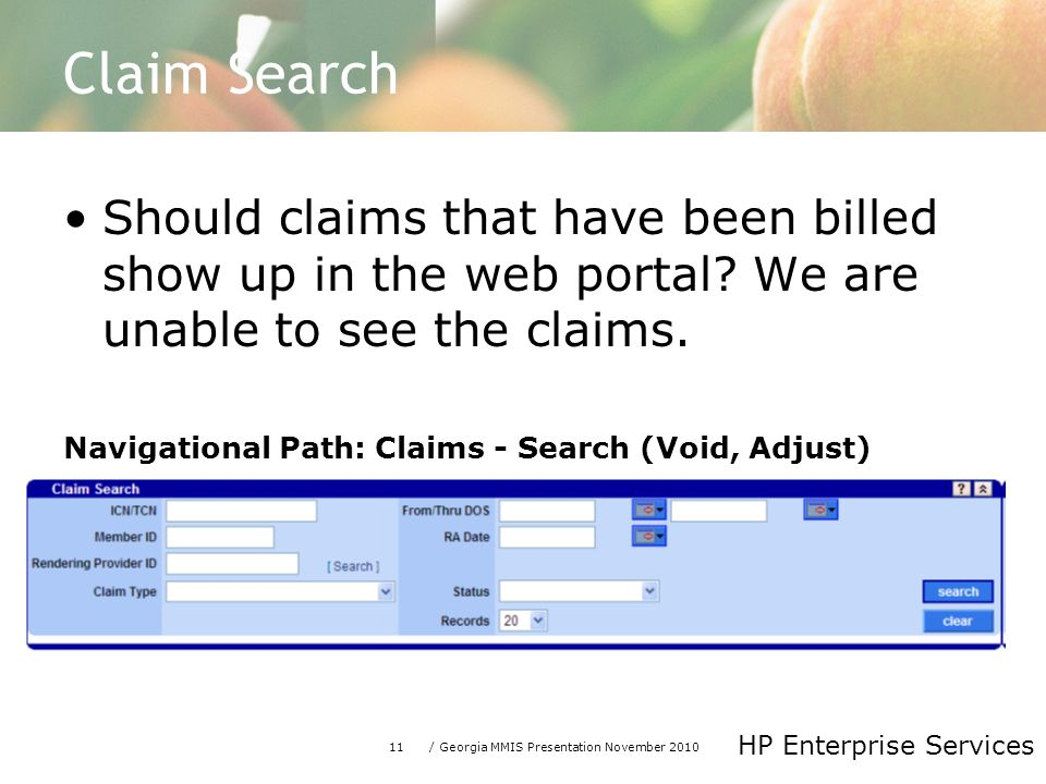 11/ Georgia MMIS Presentation November 2010 HP Enterprise Services Claim Search Should claims that have been billed show up in the web portal.