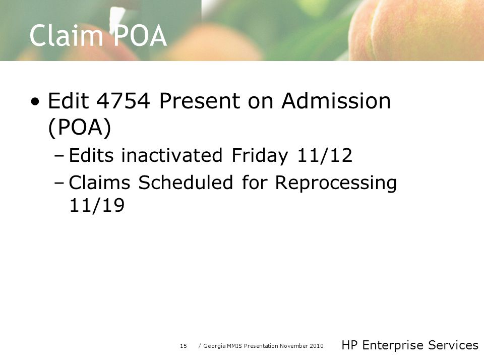 15/ Georgia MMIS Presentation November 2010 HP Enterprise Services Claim POA Edit 4754 Present on Admission (POA) –Edits inactivated Friday 11/12 –Claims Scheduled for Reprocessing 11/19