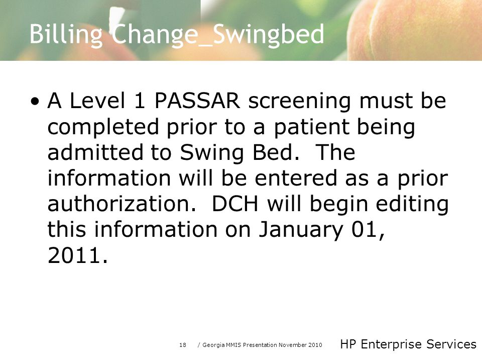 18/ Georgia MMIS Presentation November 2010 HP Enterprise Services Billing Change_Swingbed A Level 1 PASSAR screening must be completed prior to a patient being admitted to Swing Bed.
