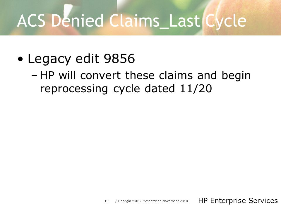 19/ Georgia MMIS Presentation November 2010 HP Enterprise Services ACS Denied Claims_Last Cycle Legacy edit 9856 –HP will convert these claims and begin reprocessing cycle dated 11/20