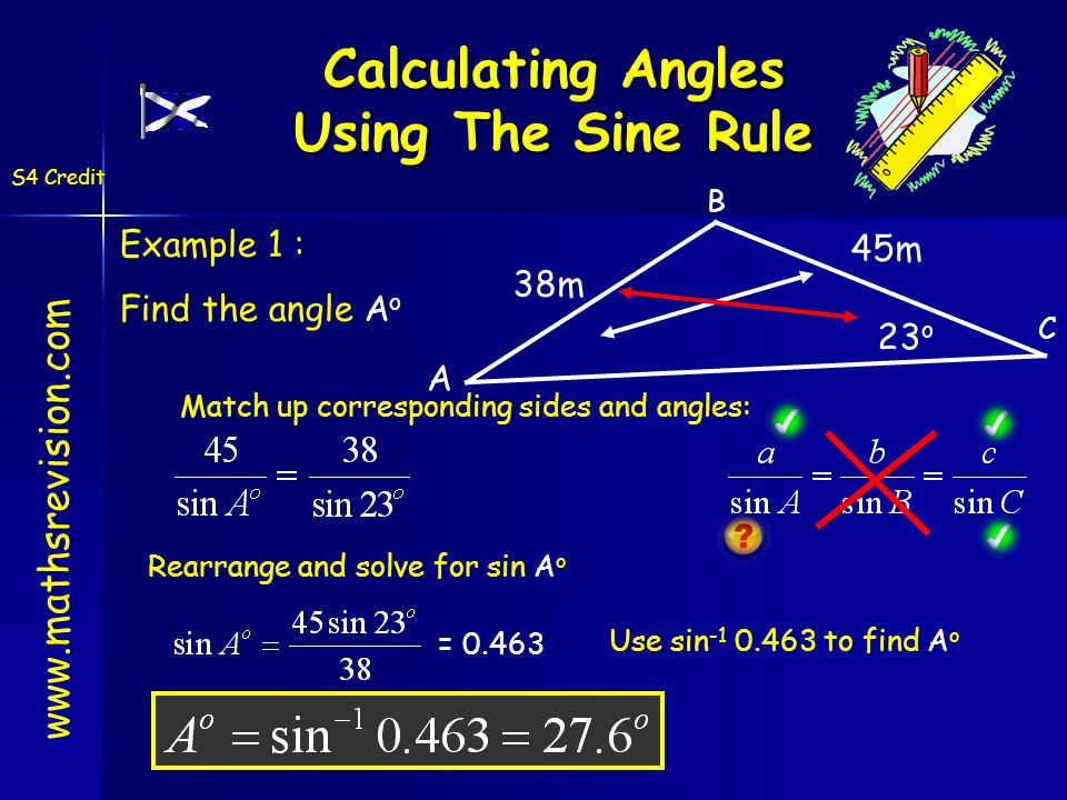 Calculating Angles Using The Sine Rule Example 1 : Find the angle A o A 45m 23 o 38m Match up corresponding sides and angles: Rearrange and solve for sin A o = 0.463 Use sin -1 0.463 to find A o www.mathsrevision.com S4 Credit B C