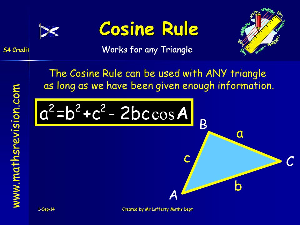 C B A 1-Sep-14Created by Mr Lafferty Maths Dept Cosine Rule www.mathsrevision.com S4 Credit a b c The Cosine Rule can be used with ANY triangle as long as we have been given enough information.