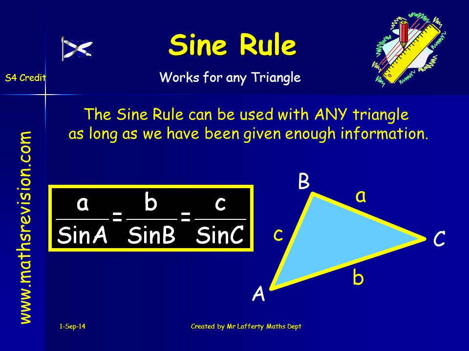 C B A 1-Sep-14Created by Mr Lafferty Maths Dept Sine Rule www.mathsrevision.com S4 Credit a b c The Sine Rule can be used with ANY triangle as long as we have been given enough information.