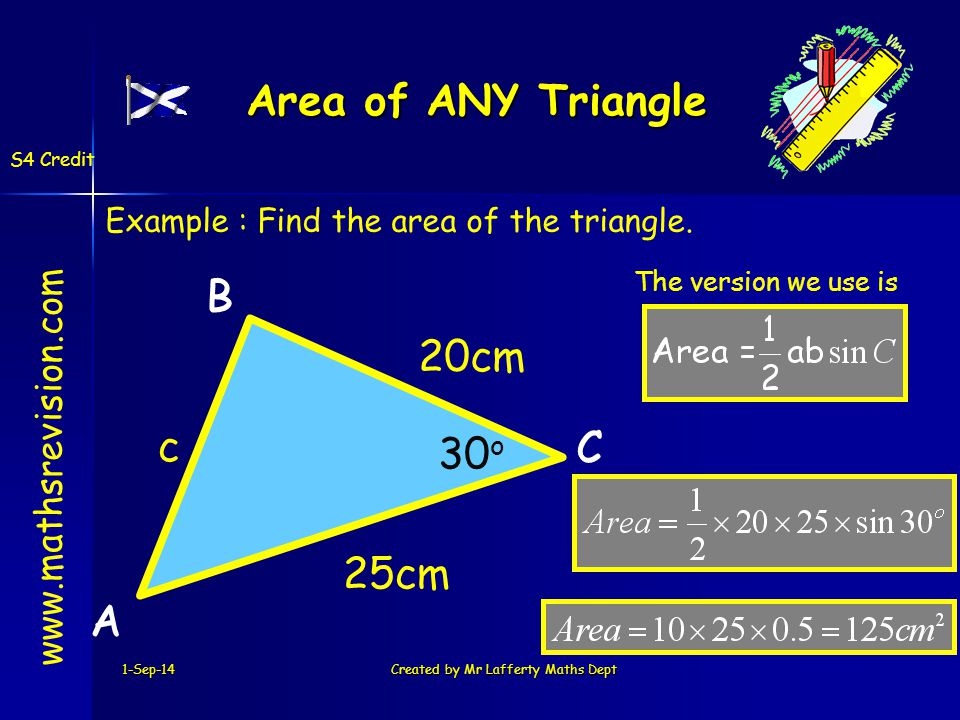 1-Sep-14Created by Mr Lafferty Maths Dept Area of ANY Triangle www.mathsrevision.com S4 Credit A B C A 20cm B 25cm C c Example : Find the area of the triangle.