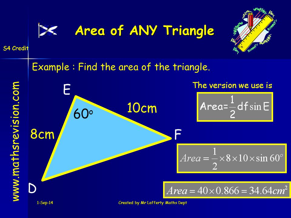 1-Sep-14Created by Mr Lafferty Maths Dept Area of ANY Triangle www.mathsrevision.com S4 Credit D E F 10cm 8cm Example : Find the area of the triangle.