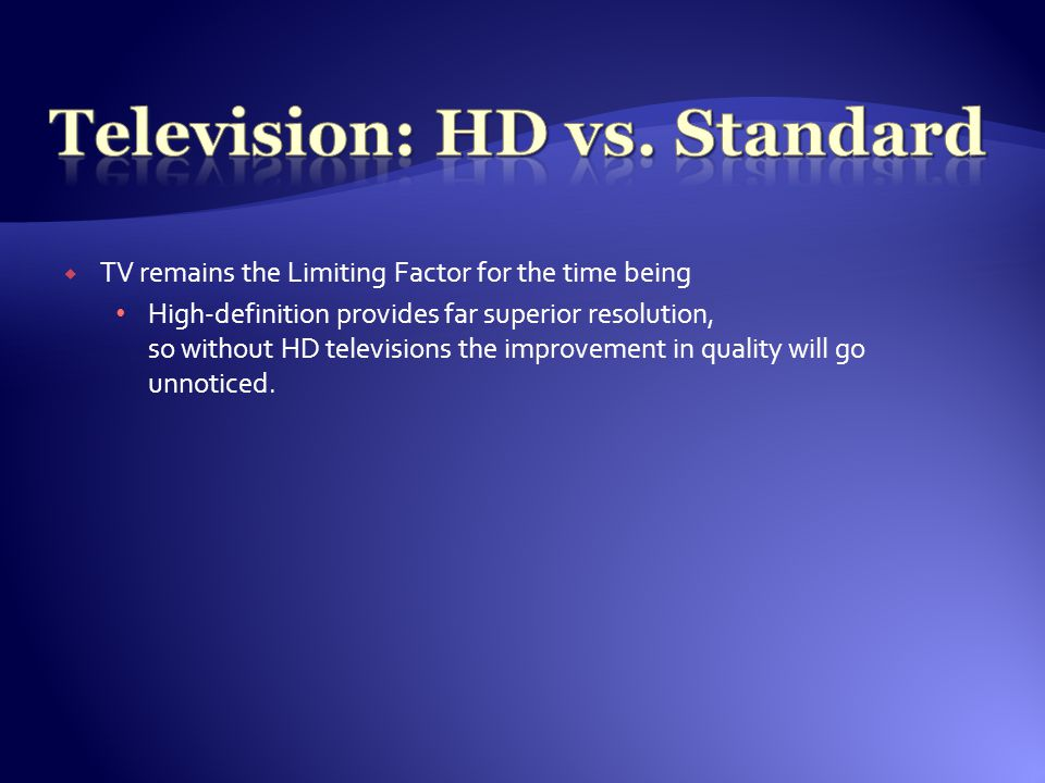  TV remains the Limiting Factor for the time being High-definition provides far superior resolution, so without HD televisions the improvement in quality will go unnoticed.