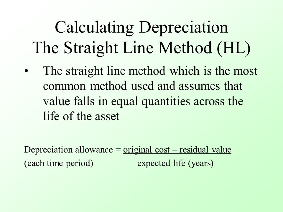 Calculating Depreciation The Straight Line Method (HL) The straight line method which is the most common method used and assumes that value falls in equal quantities across the life of the asset Depreciation allowance = original cost – residual value (each time period) expected life (years)