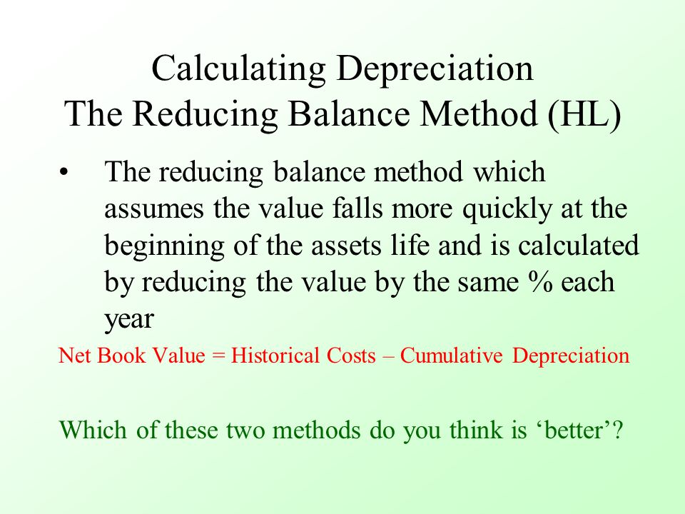 Calculating Depreciation The Reducing Balance Method (HL) The reducing balance method which assumes the value falls more quickly at the beginning of the assets life and is calculated by reducing the value by the same % each year Net Book Value = Historical Costs – Cumulative Depreciation Which of these two methods do you think is 'better'