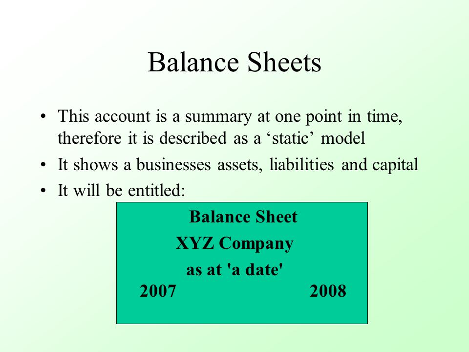 Balance Sheets This account is a summary at one point in time, therefore it is described as a 'static' model It shows a businesses assets, liabilities and capital It will be entitled: Balance Sheet XYZ Company as at a date 20072008