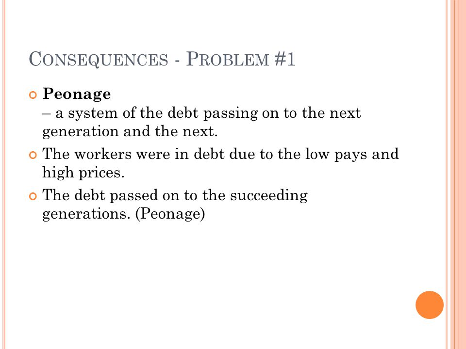 C ONSEQUENCES - P ROBLEM #1 Peonage – a system of the debt passing on to the next generation and the next.