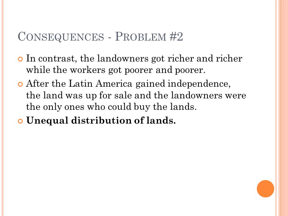 C ONSEQUENCES - P ROBLEM #2 In contrast, the landowners got richer and richer while the workers got poorer and poorer.