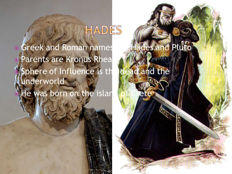  Greek and Roman names are Hades and Pluto  Parents are Kronus Rhea  Sphere of Influence is the dead and the underworld  He was born on the island of Crete