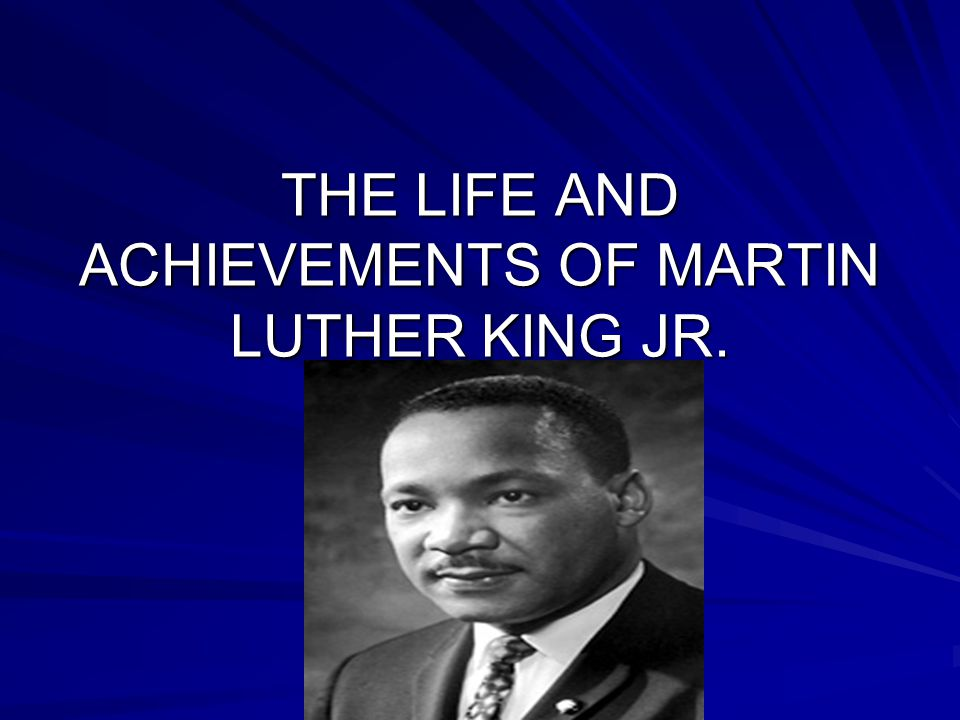 THE LIFE AND ACHIEVEMENTS OF MARTIN LUTHER KING JR.