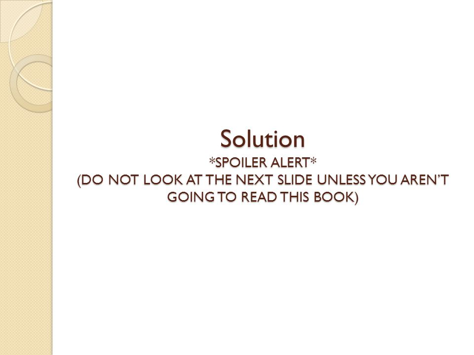 Solution *SPOILER ALERT* (DO NOT LOOK AT THE NEXT SLIDE UNLESS YOU AREN'T GOING TO READ THIS BOOK)