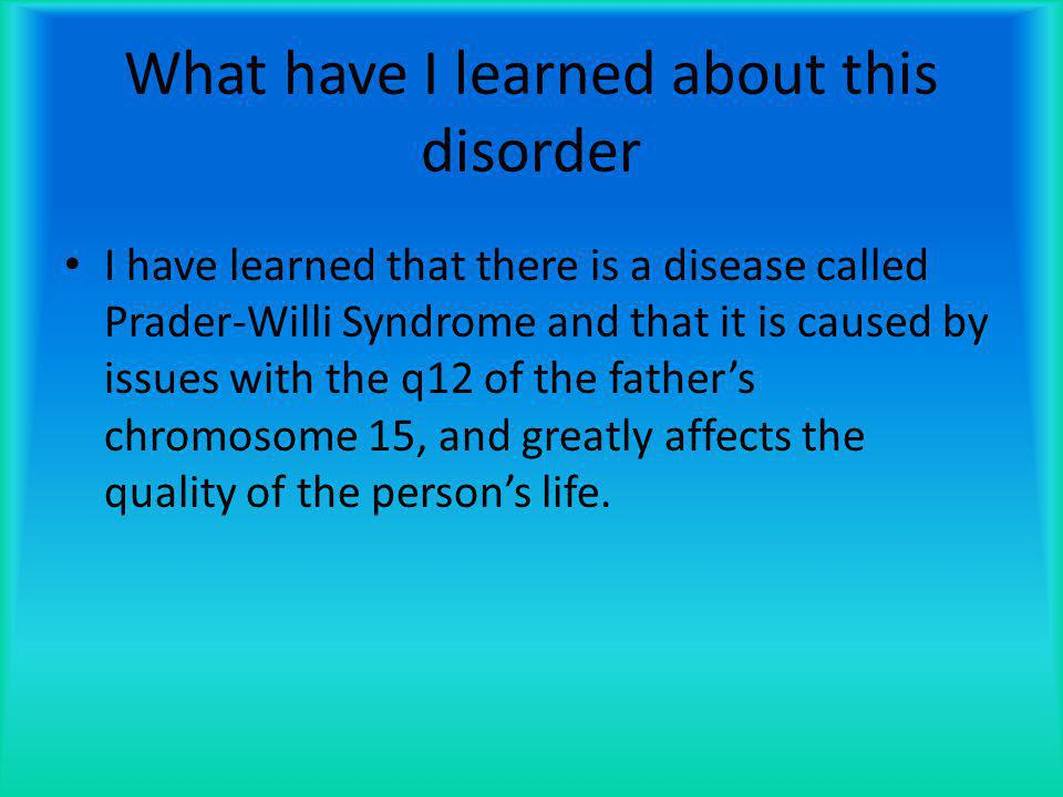 What have I learned about this disorder I have learned that there is a disease called Prader-Willi Syndrome and that it is caused by issues with the q12 of the father's chromosome 15, and greatly affects the quality of the person's life.