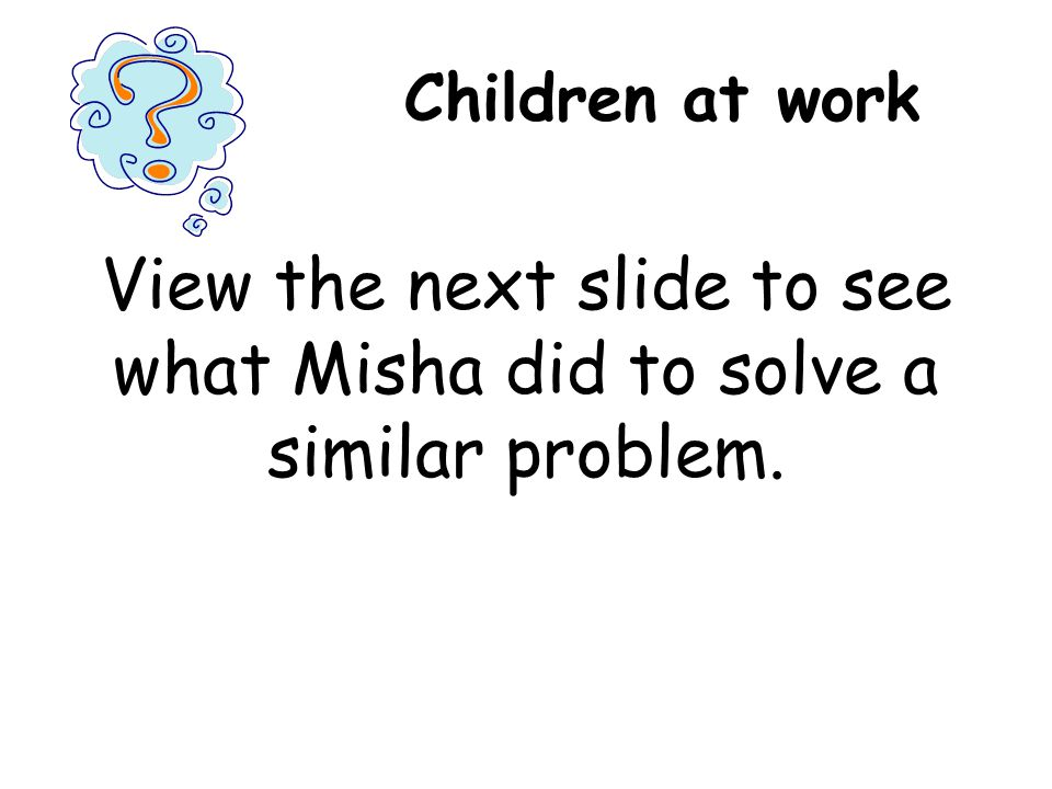 Children at work View the next slide to see what Misha did to solve a similar problem.