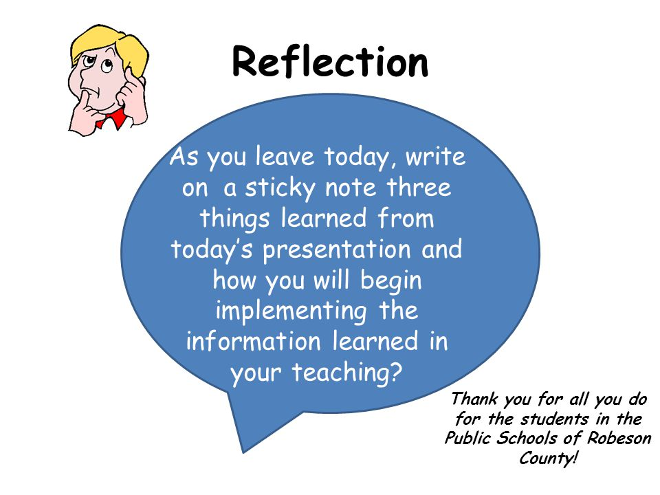 Reflection As you leave today, write on a sticky note three things learned from today's presentation and how you will begin implementing the information learned in your teaching.
