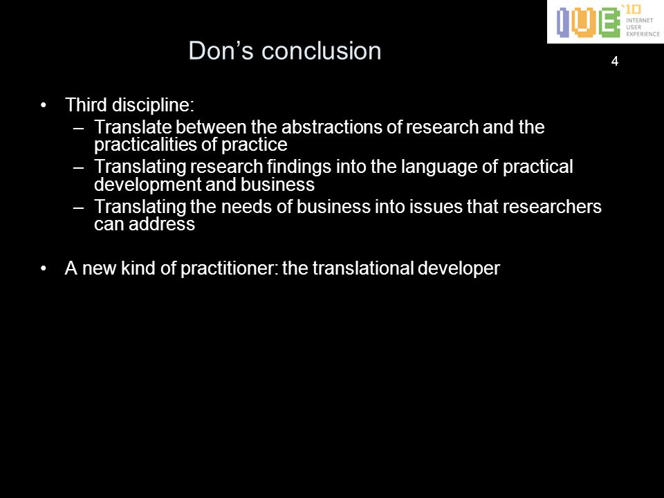 4 Don's conclusion Third discipline: –Translate between the abstractions of research and the practicalities of practice –Translating research findings into the language of practical development and business –Translating the needs of business into issues that researchers can address A new kind of practitioner: the translational developer