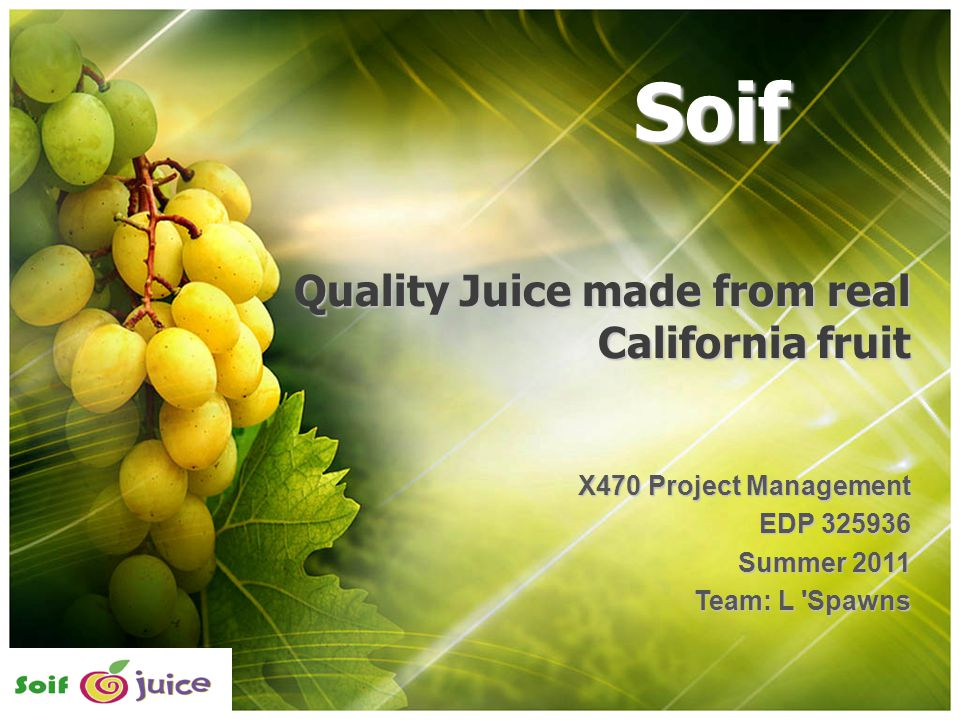 Quality Juice made from real California fruit X470 Project Management EDP 325936 Summer 2011 Team: L Spawns Soif
